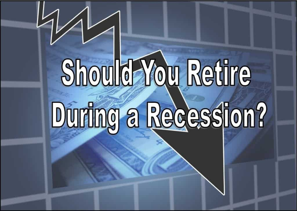 should you retire during a recession,should I retire during a recession,retire during a recession,retire in a recession,how to retire during a recession